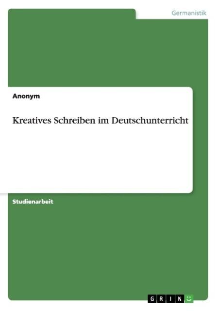 Kreatives Schreiben im Deutschunterricht als Bu...