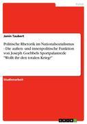 """Politische Rhetorik im Nationalsozialismus - Die außen- und innenpolitische Funktion von Joseph Goebbels Sportpalastrede """"Wollt ihr den totalen Krieg?"""""""