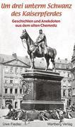 Um drei unterm Schwanz des Kaiserpferdes. Geschichten und Anekdoten aus dem alten Chemnitz
