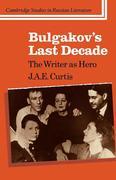 Bulgakov's Last Decade: The Writer as Hero