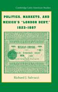"Politics, Markets, and Mexico's ""London Debt,"" 1823-1887"