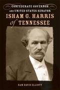 Isham G. Harris of Tennessee: Confederate Governor and United States Senator