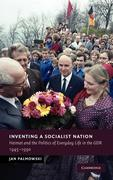 Inventing a Socialist Nation: Heimat and the Politics of Everyday Life in the Gdr, 1945-1990