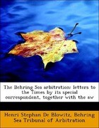 The Behring Sea arbitration: letters to the Times by its special correspondent, together with the aw