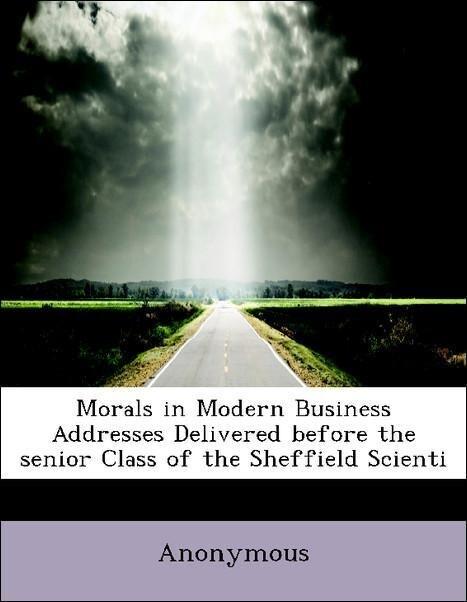 Morals in Modern Business Addresses Delivered b...