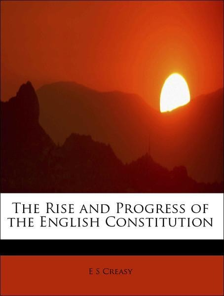 The Rise and Progress of the English Constituti...