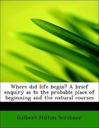 Where did life begin? A brief enquiry as to the probable place of beginning and the natural courses