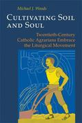 Cultivating Soil and Soul: Twentieth-Century Catholic Agrarians Embrace the Liturgical Movement