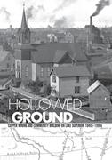 Hollowed Ground: Copper Mining and Community Building on Lake Superior, 1840-1990s