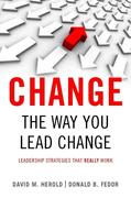 Change the Way You Lead Change: Leadership Strategies That Really Work